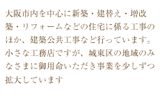 大阪市内を中心に新築・建替え・増改築・リフォームなどの住宅に係る工事のほか、建築公共工事など行っています。 小さな工務店ですが、城東区の地域のみなさまに御用命いただき事業を少しずつ拡大しています